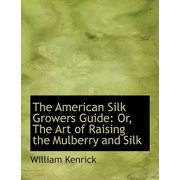 The American Silk Growers Guide : Or, the Art of Raising the Mulberry and Silk (Large Print Edition)