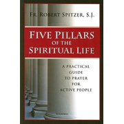 Five Pillars of the Spiritual Life : A Practical Guide to Prayer for Active People