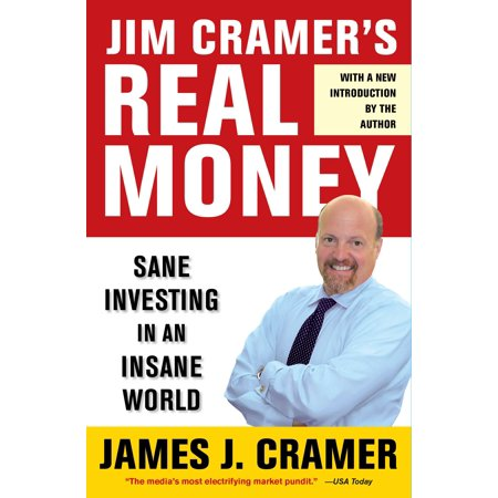 Jim Cramer's Real Money : Sane Investing in an Insane (The Business Welcome To The Real World)