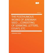 The Posthumous Works of Jeremiah Seed ... Consisting of Sermons, Letters, Essays, Etc Volume 1