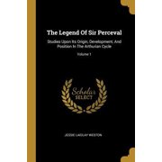The Legend Of Sir Perceval : Studies Upon Its Origin, Development, And Position In The Arthurian Cycle; Volume 1