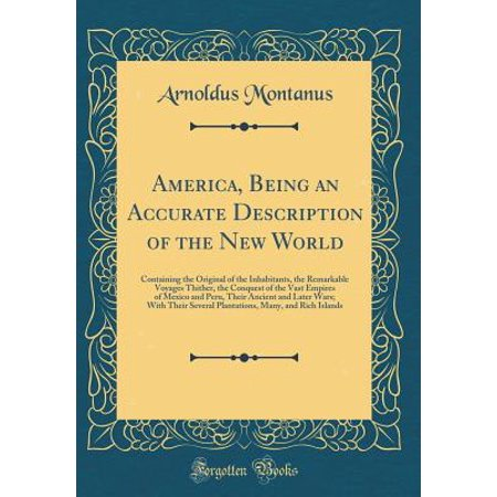 - America, Being an Accurate Description of the New World : Containing the Original of the Inhabitants, the Remarkable Voyages Thither, the Conquest of the Vast Empires of Mexico and Peru, Their Ancient and Later Wars; With Their Several Plantations, Many, a