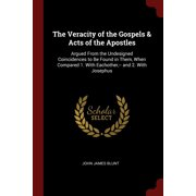 The Veracity of the Gospels & Acts of the Apostles : Argued from the Undesigned Coincidences to Be Found in Them, When Compared 1. with Eachother, -- And 2. with Josephus
