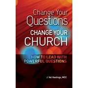 Change Your Questions, Change Your Church : How to Lead with Powerful Questions