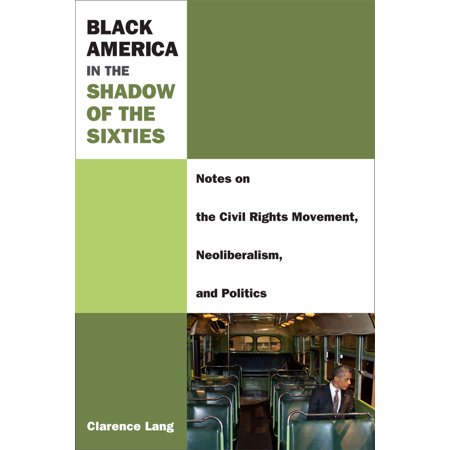 Black America in the Shadow of the Sixties : Notes on the Civil Rights Movement, Neoliberalism, and (Black Lives Matter New Civil Rights Movement)