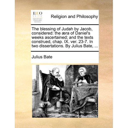 The Blessing of Judah by Jacob, Considered : The �ra of Daniel's Weeks Ascertained; And the Texts Construed, Chap. IX. Ver. 23-7. in Two Dissertations. by Julius Bate, ... ()