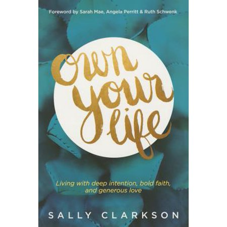 Own Your Life : Living with Deep Intention, Bold Faith, and Generous Love