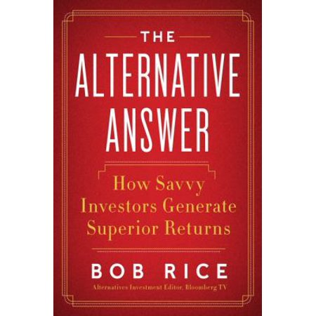 The Alternative Answer: The Nontraditional Investments That Drive the World's Best-Performing Portfolios