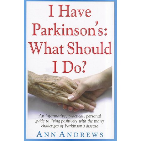 I Have Parkinsons  What Should I Do    An Informative  Practical  Personal Guide To Living Positively With The Many Challenges Of Parkinsons Disease