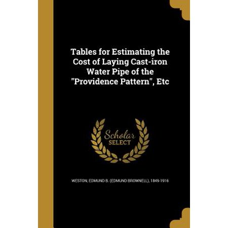 Tables for Estimating the Cost of Laying Cast-Iron Water Pipe of the Providence Pattern, Etc