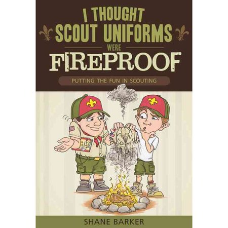 I Thought Scout Uniforms Were Fireproof: Putting the Fun in Scouting