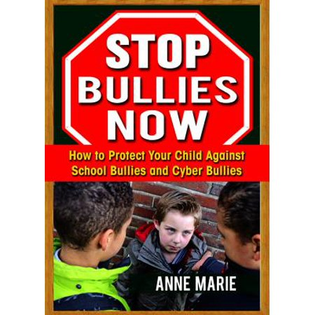 Stop Bullies Now: How to Protect Your Child Against School Bullies and Cyber Bullies - eBook (Anti Cyber Bullying)