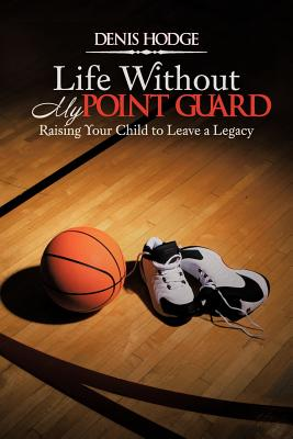 Life Without My Point Guard : Raising Your Child to Leave a Legacy