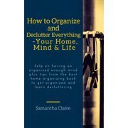 How to Organize and Declutter Everything-- Your Home, Mind & Life - eBook