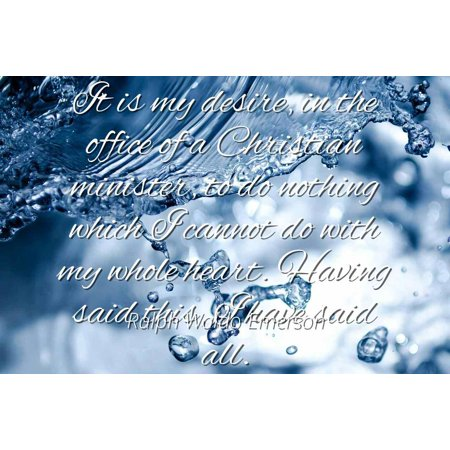 Ralph Waldo Emerson - It is my desire, in the office of a Christian minister, to do nothing which I cannot do with my whole heart. Having said this, I hav - Famous Quotes Laminated POSTER PRINT (Said In My Heart And In My Soul)