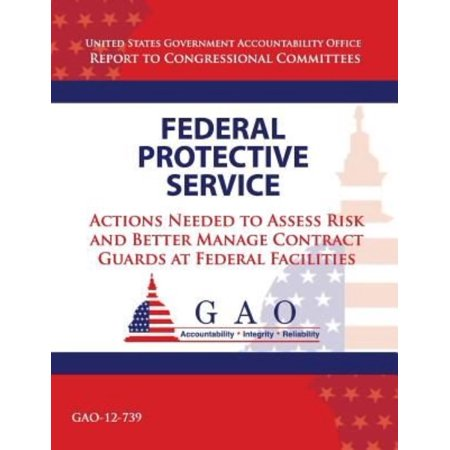 Federal Protective Service  Action Needed To Asses Risk And Better Manage Contract Guards At Federal Facilities