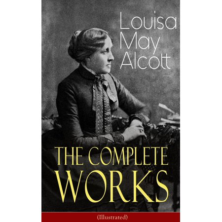 The Complete Works of Louisa May Alcott (Illustrated) - (The Complete Illustrated Works Of The Brothers Grimm)