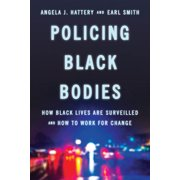 Policing Black Bodies : How Black Lives Are Surveilled and How to Work for Change
