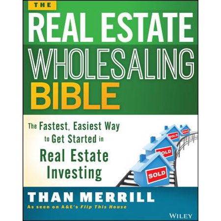 The Real Estate Wholesaling Bible : The Fastest, Easiest Way to Get Started in Real Estate