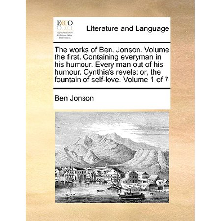 The Works of Ben. Jonson. Volume the First. Containing Everyman in His Humour. Every Man Out of His Humour. Cynthia's Revels : Or, the Fountain of Self-Love. Volume 1 of (Ben Jonson Every Man In His Humour)