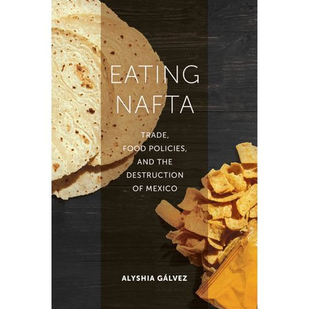 Eating NAFTA : Trade, Food Policies, and the Destruction of