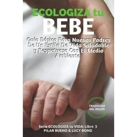 Ecologiza Tu Bebe  Guia Basica Para Nuevos Padres De Un Estilo De Vida Saludable Y Respetuoso Con El Medio Ambiente