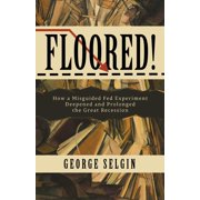 Floored!: How a Misguided Fed Experiment Deepened and Prolonged the Great Recession (Paperback)