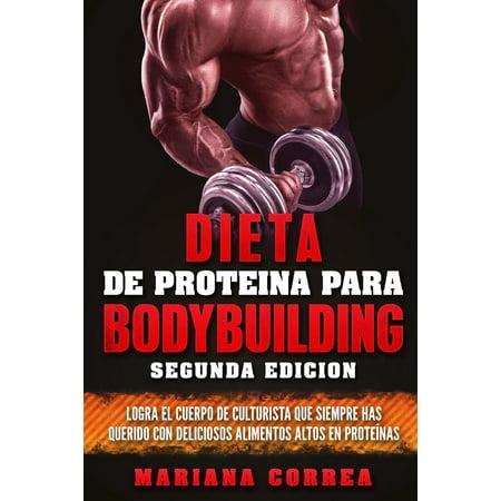 Dieta de Proteina Para Bodybuilding Segunda Edicion : Logra El Cuerpo de Culturista Que Siempre Has Querido Con Deliciosos Alimentos Altos En