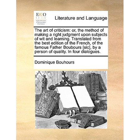 The Art of Criticism : Or, the Method of Making a Right Judgment Upon Subjects of Wit and Learning. Translated from the Best Edition of the French, of the Famous Father Boubours [Sic], by a Person of Quality. in Four Dialogues.