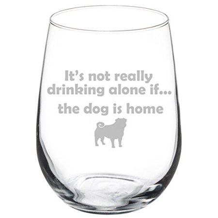Wine Glass Goblet Funny It's not really drinking alone if the dog is home Pug (17 oz Stemless) (Funny Drinking Glasses)