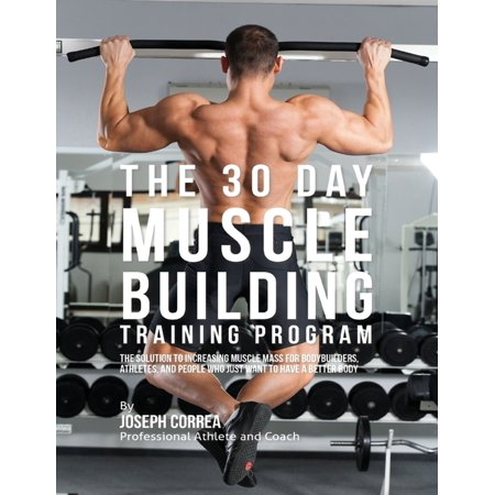 The 30 Day Muscle Building Training Program: The Solution to Increasing Muscle Mass for Bodybuilders, Athletes, and People Who Just Want to Have a Better Body - (Best Muscle Building Training Program)