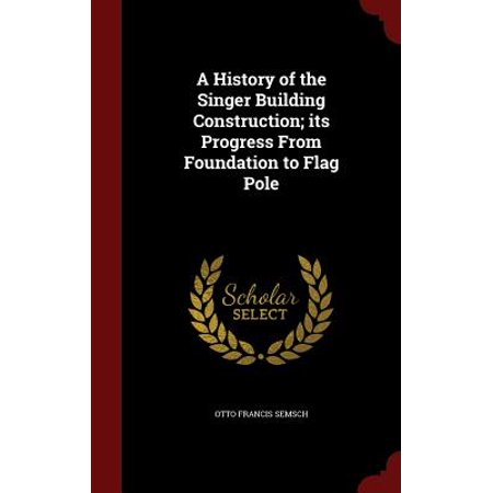 A History of the Singer Building Construction; Its Progress from Foundation to Flag Pole
