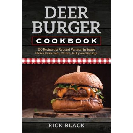 Deer Burger Cookbook : 150 Recipes for Ground Venison in Soups, Stews, Casseroles, Chilies, Jerky, and