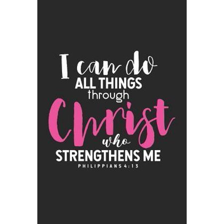 I Can Do All Things Through Christ Who Strengthens Me Philippians 4: 13: Christian Themed Bible Verse Notebook, Prayer Reflection Journal, Religious M