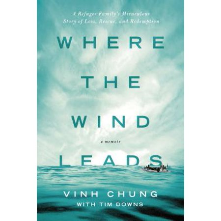Where the Wind Leads : A Refugee Family's Miraculous Story of Loss, Rescue, and
