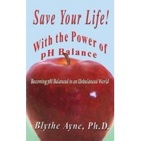 Save Your Life with the Power of PH Balance : Becoming PH Balanced in an Unbalanced World