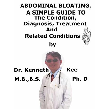Abdominal Bloating, A Simple Guide To The Condition, Diagnosis, Treatment And Related Conditions -