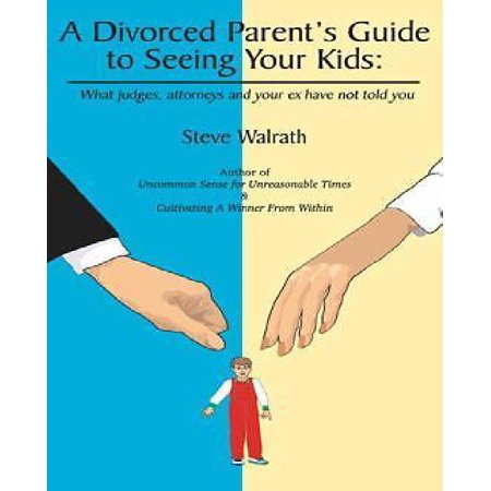 A Divorced Parents Guide To Seeing Your Kids  What Judges  Attorneys   Your Ex Have Not Told You