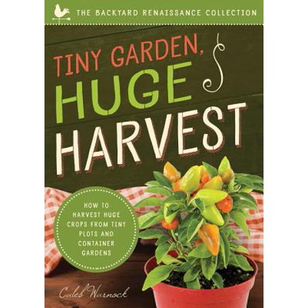 Tiny Garden, Huge Harvest : How to Harvest Huge Crops from Mini Plots and Container Gardens