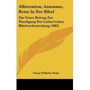 Alliteration, Assonanz, Reim in Der Bibel : Ein Neuer Beitrag Zur Wurdigung Der Luther'schen Bibelverdeutschung (1883)