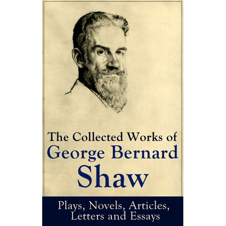 The Collected Works of George Bernard Shaw: Plays, Novels, Articles, Letters and Essays -