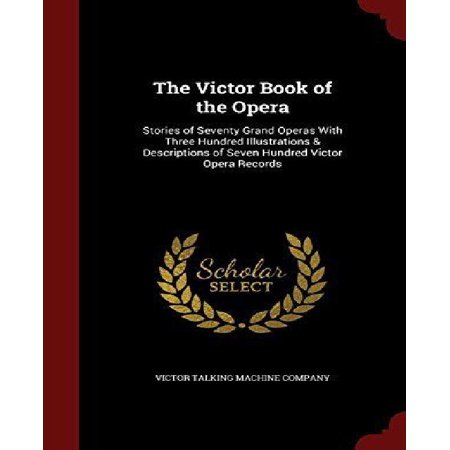 The Victor Book Of The Opera  Stories Of Seventy Grand Operas With Three Hundred Illustrations   Descriptions Of Seven Hundred Victor Opera Records