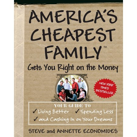 America's Cheapest Family Gets You Right on the Money : Your Guide to Living Better, Spending Less, and Cashing in on Your Dreams