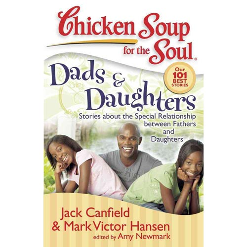 Chicken Soup for the Soul Dads & Daughers: Stories About the Special Relationship Between Fathers and Daughters