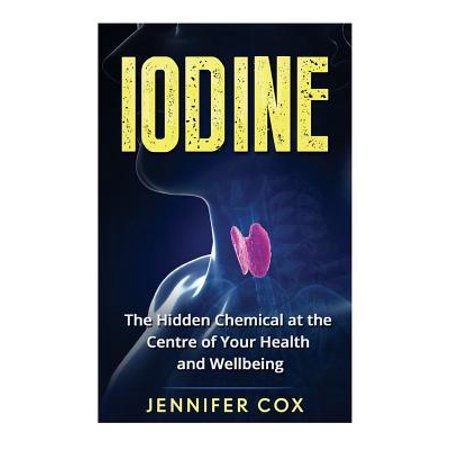 Iodine : The Hidden Chemical at the Center of Your Health and