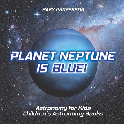 Planet Neptune Is Blue! Astronomy for Kids Children's Astronomy Books