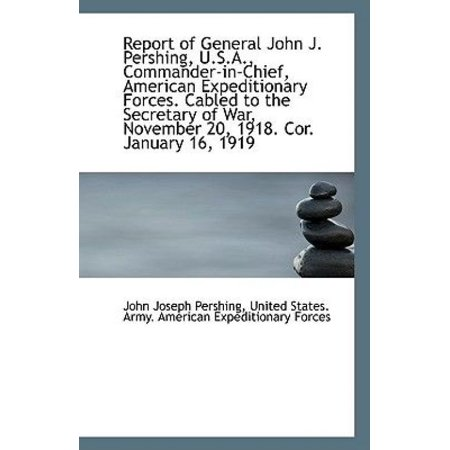 Report Of General John J  Pershing  U S A   Commander In Chief  American Expeditionary Forces  Cable