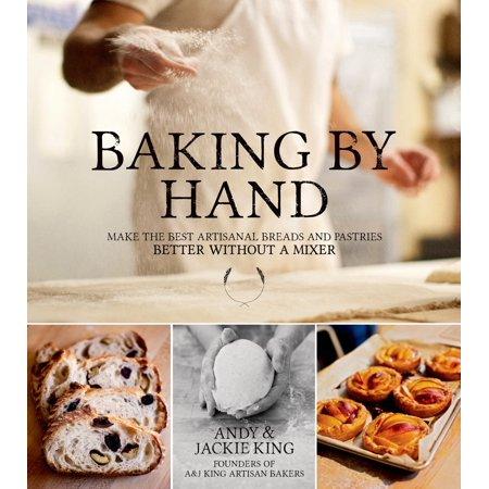 Baking By Hand : Make the Best Artisanal Breads and Pastries Better Without a