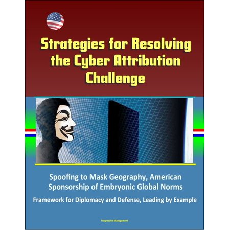 America Leaf (Strategies for Resolving the Cyber Attribution Challenge: Spoofing to Mask Geography, American Sponsorship of Embryonic Global Norms, Framework for Diplomacy and Defense, Leading by Example - eBook)