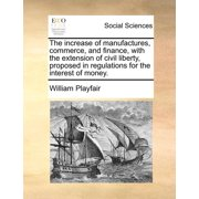 The Increase of Manufactures, Commerce, and Finance, with the Extension of Civil Liberty, Proposed in Regulations for the Interest of Money.